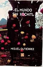 El Mundo Sin Xochitl by Miguel Gutierrez