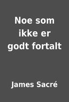 Noe som ikke er godt fortalt by James Sacré