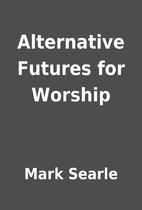 Alternative Futures for Worship by Mark…