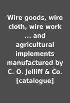 Wire goods, wire cloth, wire work ... and…