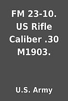 FM 23-10. US Rifle Caliber .30 M1903. by…