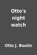 Otto's night watch by Otto J. Boutin