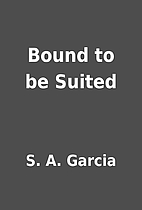 Bound to be Suited by S. A. Garcia