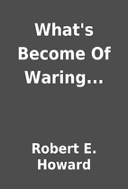 What's Become Of Waring... by Robert E.…