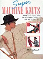Super Machine Knits by Judy Dodson