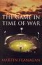 THE GAME IN TIME OF WAR by Martin Flanagan