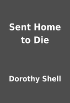 Sent Home to Die by Dorothy Shell