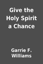 Give the Holy Spirit a Chance by Garrie F.…