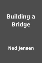 Building a Bridge by Ned Jensen