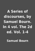 A Series of discourses, by Samuel Bourn. In…