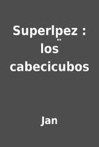 Superlp̤ez : los cabecicubos by Jan