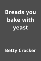 Breads you bake with yeast by Betty Crocker