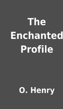 The Enchanted Profile by O. Henry