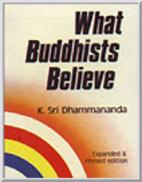 What Buddhists Believe by K. Sri Dhammananda