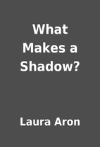 What Makes a Shadow? by Laura Aron