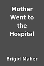 Mother Went to the Hospital by Brigid Maher
