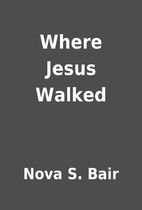 Where Jesus Walked by Nova S. Bair