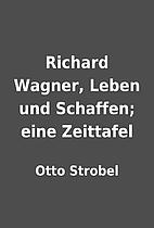 Richard Wagner, Leben und Schaffen; eine…