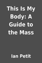 This Is My Body: A Guide to the Mass by Ian…