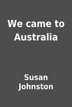 We came to Australia by Susan Johnston