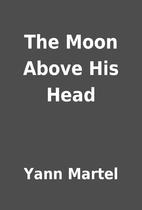 The Moon Above His Head by Yann Martel