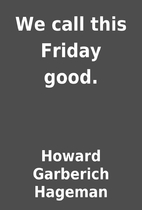 We call this Friday good. by Howard…