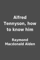 Alfred Tennyson, how to know him by Raymond…