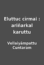 Eluttuc cīrmai : ariñarkal karuttu by…