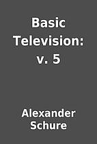 Basic Television: v. 5 by Alexander Schure
