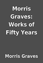 Morris Graves: Works of Fifty Years by…