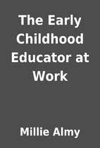 The Early Childhood Educator at Work by…