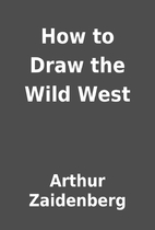 How to Draw the Wild West by Arthur…