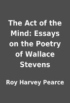 The Act of the Mind: Essays on the Poetry of…