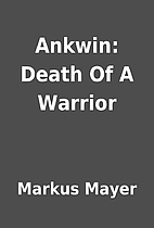 Ankwin: Death Of A Warrior by Markus Mayer
