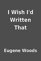 I Wish I'd Written That by Eugene Woods