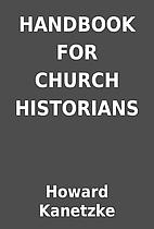 HANDBOOK FOR CHURCH HISTORIANS by Howard…