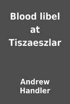 Blood libel at Tiszaeszlar by Andrew Handler