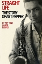 Straight Life: The Story of Art Pepper by…