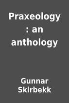 Praxeology : an anthology by Gunnar Skirbekk