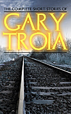 The Complete Short Stories of Gary Troia:…