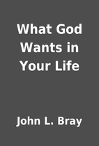 What God Wants in Your Life by John L. Bray