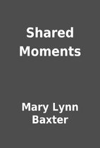 Shared Moments by Mary Lynn Baxter
