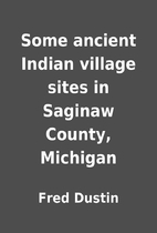 Some ancient Indian village sites in Saginaw…