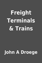 Freight Terminals & Trains by John A Droege