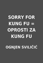 SORRY FOR KUNG FU = OPROSTI ZA KUNG FU by…
