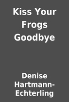 Kiss Your Frogs Goodbye by Denise…