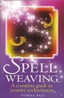 Spell Weaving: A Complete Guide to Positive Enchantment - Pamela Ball