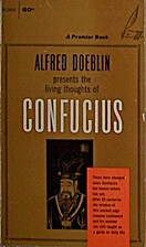 Alfred Doeblin Presents the Living Thoughts of Confucius, Doeblin, Alfred