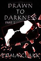 Drawn to Darkness (Part 1) by Emma Clark