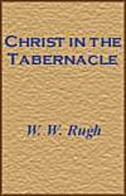 Christ in the Tabernacle by W. W Rugh